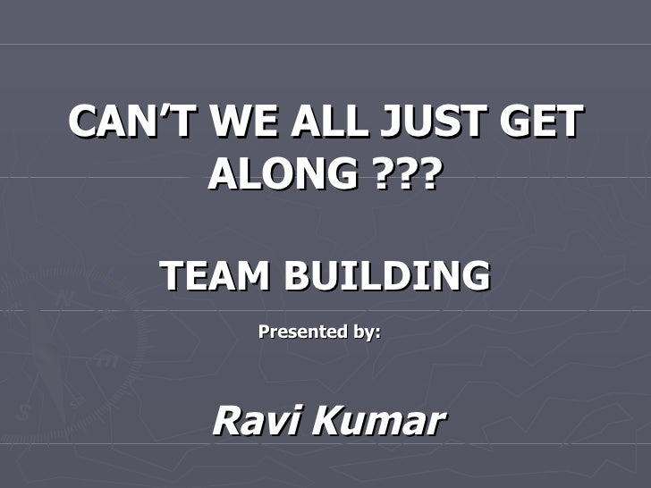 CAN'T WE ALL JUST GET ALONG ??? TEAM BUILDING Presented by:   Ravi Kumar