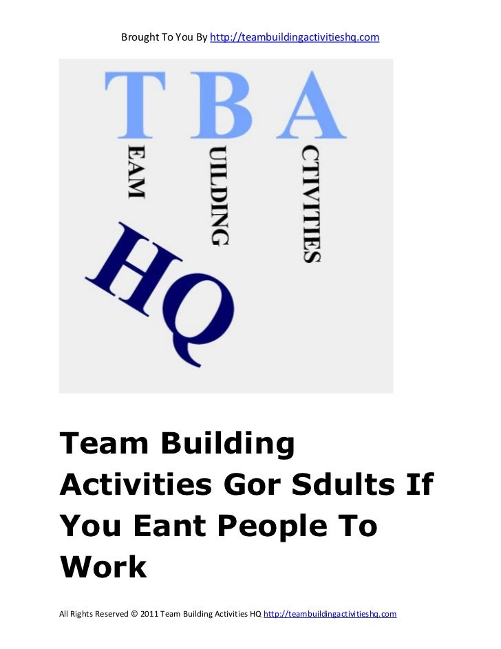 Brought To You By http://teambuildingactivitieshq.comTeam BuildingActivities Gor Sdults IfYou Eant People ToWorkAll Rights...
