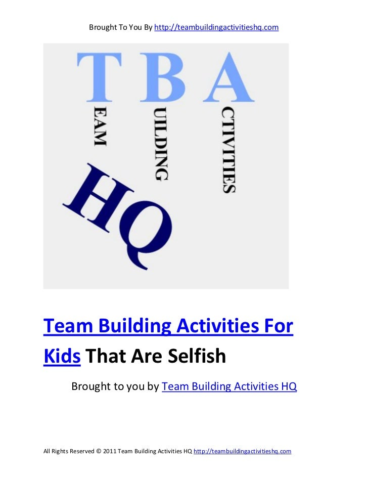 Brought To You By http://teambuildingactivitieshq.comTeam Building Activities ForKids That Are Selfish          Brought to...