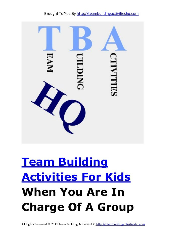 Brought To You By http://teambuildingactivitieshq.comTeam BuildingActivities For KidsWhen You Are InCharge Of A GroupAll R...