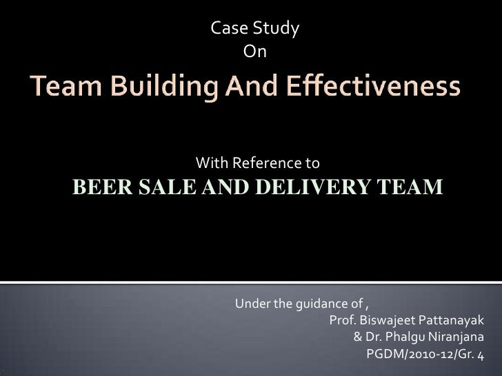 Case Study<br />On<br />Team Building And Effectiveness<br />With Reference to<br />BEER SALE AND DELIVERY TEAM<br />Under...