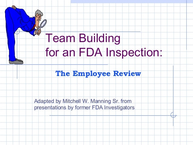 Team Building for an FDA Inspection: Adapted by Mitchell W. Manning Sr. from presentations by former FDA Investigators The...
