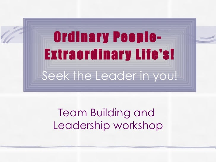 Ordinary People-  Extraordinary Life's! Seek the Leader in you! Team Building and  Leadership workshop