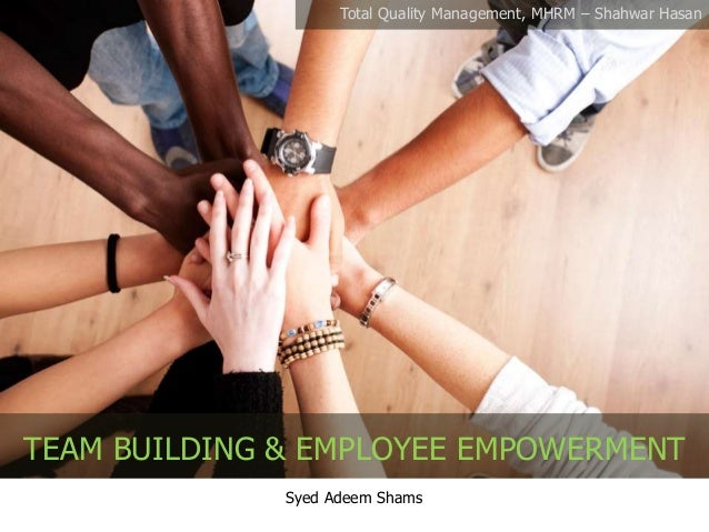 Syed Adeem Shams TEAM BUILDING & EMPLOYEE EMPOWERMENT Total Quality Management, MHRM – Shahwar Hasan
