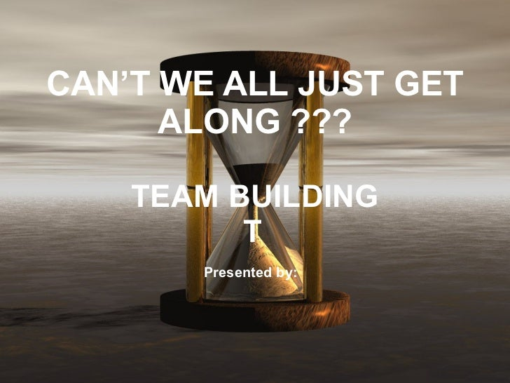 CAN'T WE ALL JUST GET ALONG ??? TEAM BUILDING  Presented by: