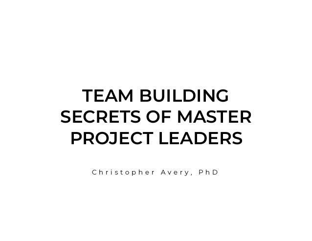 TEAM BUILDING SECRETS OF MASTER PROJECT LEADERS C h r i s t o p h e r A v e r y , P h D