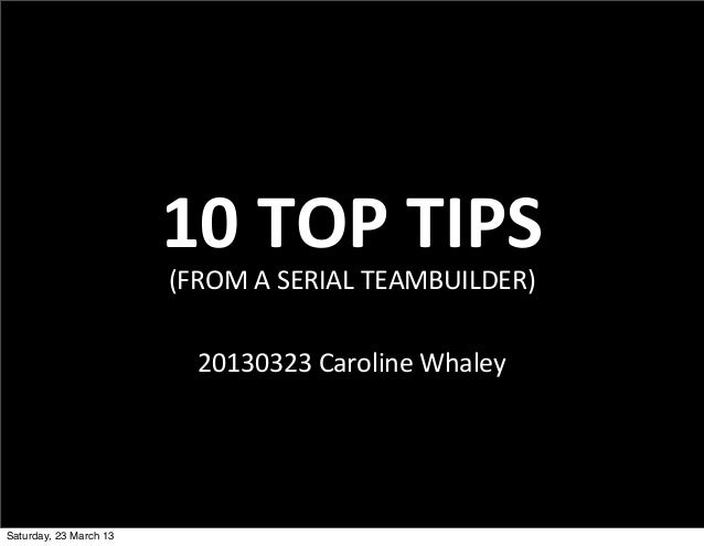 10	  TOP	  TIPS                        (FROM	  A	  SERIAL	  TEAMBUILDER)                          20130323	  Caroline	  Wh...