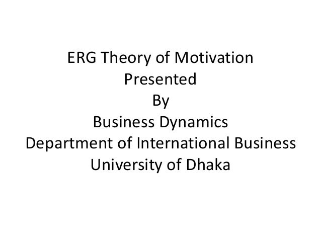 the erg theory of motivation business essay Motivation: motivation and equity theory essay motivation the invisible force that drives the mind to focus on reaching objectives, and allows an individual to work at their maximum capability is achieved through the process of motivation.