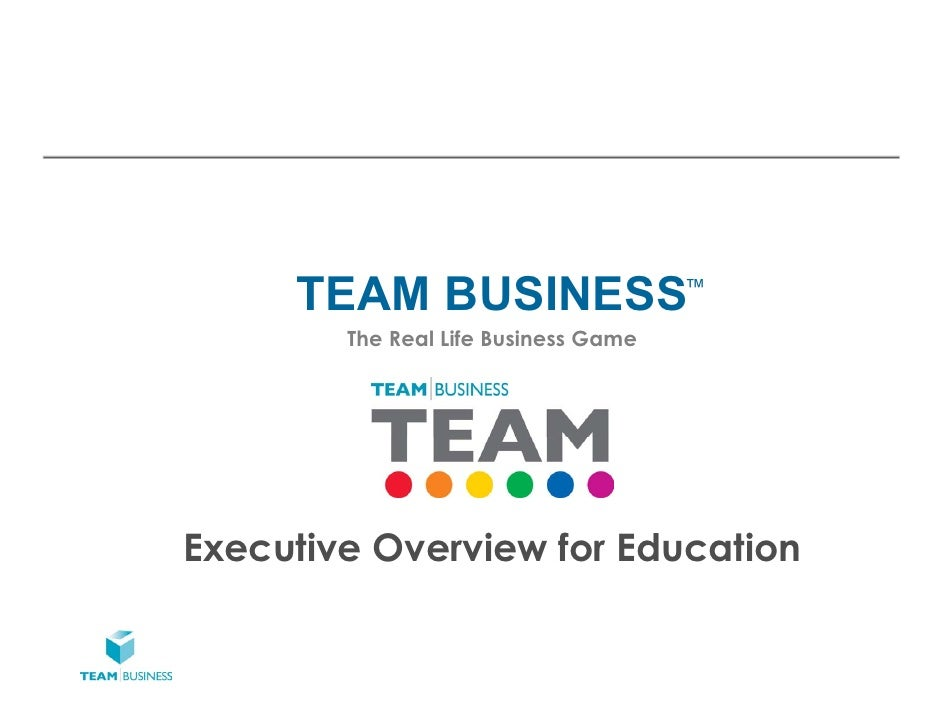 TEAM BUSINESS                    ™        The Real Life Business GameExecutive Overview for Education