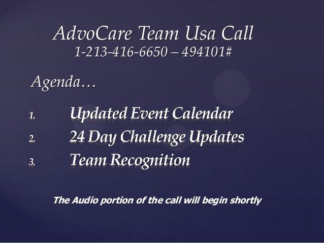 AdvoCare Team Usa Call 1-213-416-6650 – 494101# Agenda… The Audio portion of the call will begin shortly