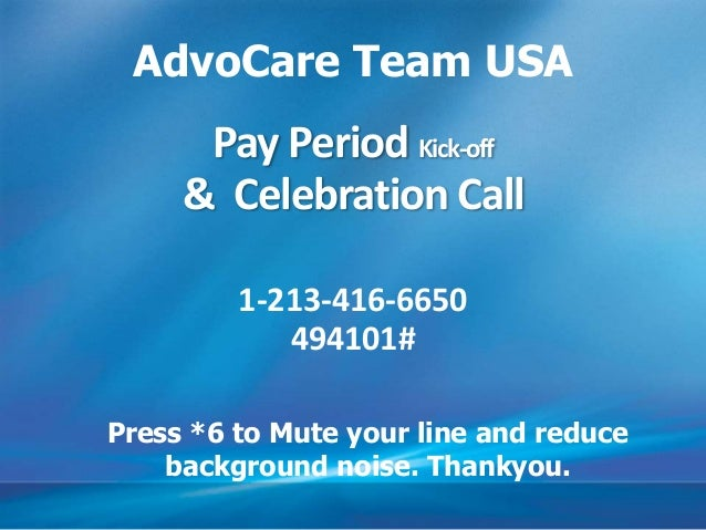 Pay Period Kick-off & Celebration Call 1-213-416-6650 494101# AdvoCare Team USA Press *6 to Mute your line and reduce back...