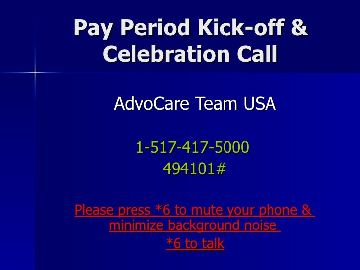 Pay Period Kick-off & Celebration Call AdvoCare Team USA 1-517-417-5000  494101# Please press *6 to mute your phone &  min...