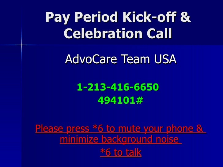 Pay Period Kick-off & Celebration Call AdvoCare Team USA 1-213-416-6650  494101# Please press *6 to mute your phone &  min...