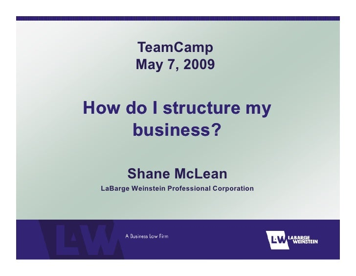 TeamCamp           May 7, 2009   How do I structure my      business?          Shane McLean  LaBarge Weinstein Professiona...