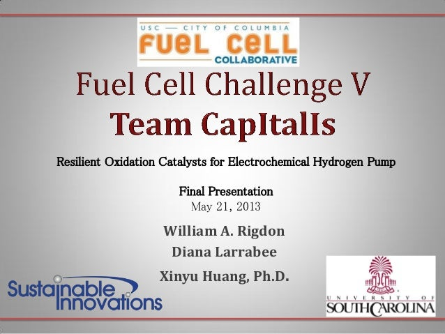 Resilient Oxidation Catalysts for Electrochemical Hydrogen Pump  Final Presentation May 21, 2013  William A. Rigdon Diana ...