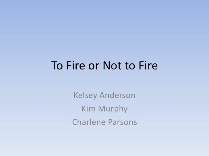 To Fire or Not to Fire    Kelsey Anderson      Kim Murphy    Charlene Parsons