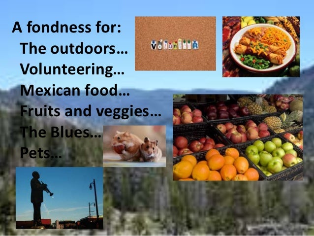 A fondness for: The outdoors… Volunteering… Mexican food… Fruits and veggies… The Blues… Pets…
