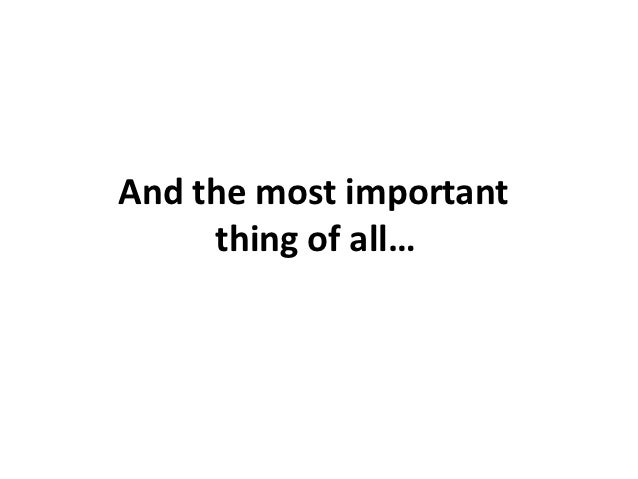 And the most important     thing of all…