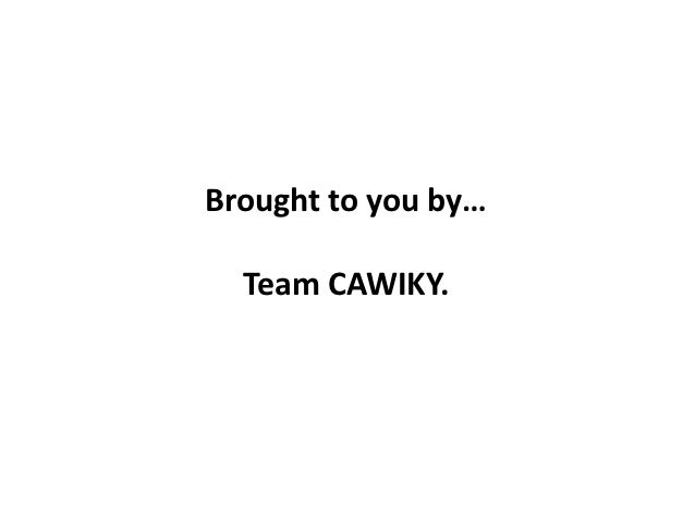 Brought to you by…  Team CAWIKY.       job