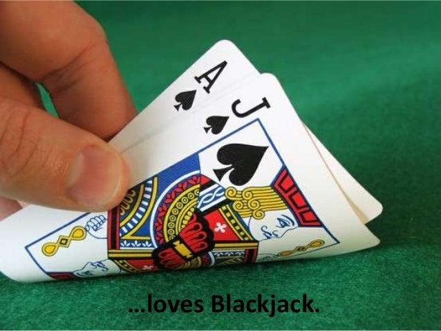 …loves Blackjack.