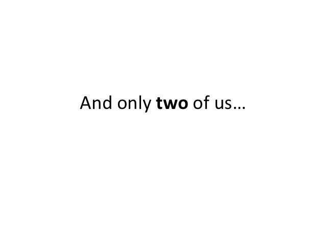 And only two of us…