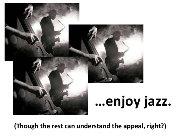 …enjoy jazz.(Though the rest can understand the appeal, right?)