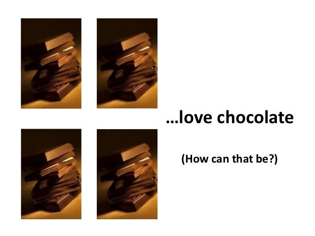 …love chocolate (How can that be?)