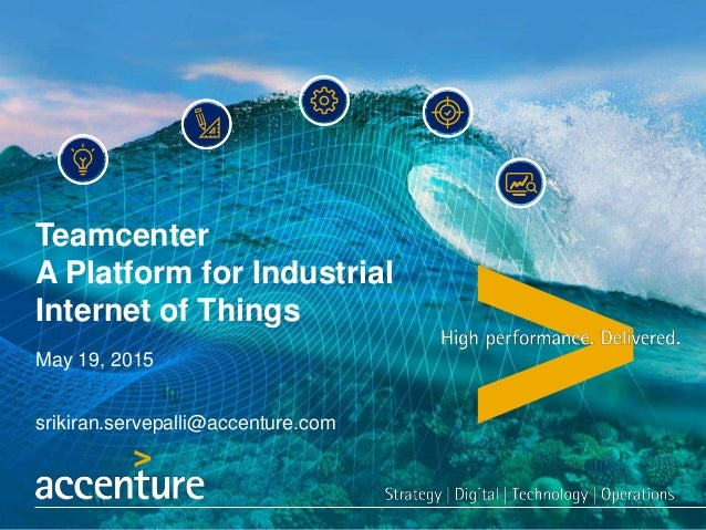 Teamcenter A Platform for Industrial Internet of Things May 19, 2015 srikiran.servepalli@accenture.com