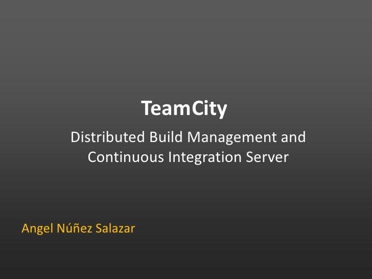 TeamCity<br />Distributed Build Management and Continuous Integration Server<br />Angel Núñez Salazar<br />
