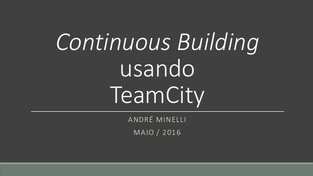 Continuous Building usando TeamCity ANDRÉ MINELLI MAIO / 2016
