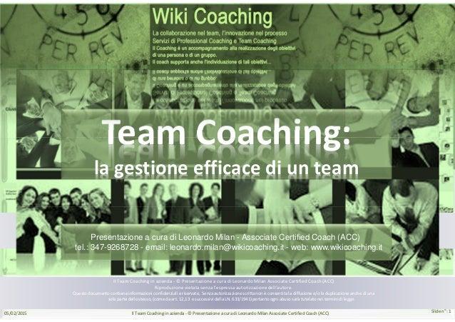 Slide n°: 1 Il Team Coaching in azienda - © Presentazione a cura di Leonardo Milan Associate Certified Coach (ACC) Riprodu...