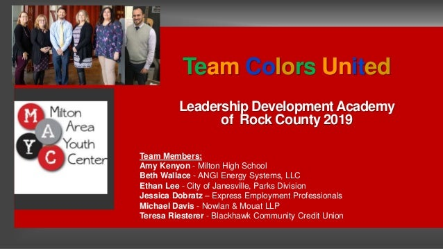 Team Colors United Leadership Development Academy of Rock County 2019 Team Members: Amy Kenyon - Milton High School Beth W...
