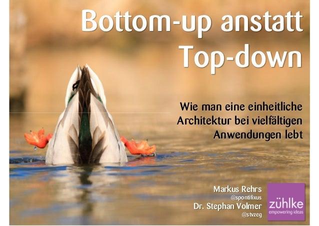 Bottom-up anstatt Top-down Wie man eine einheitliche Architektur bei vielfältigen Anwendungen lebt  Markus Rehrs @spontifi...