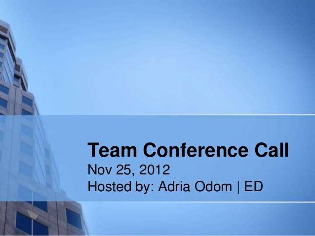 Team Conference CallNov 25, 2012Hosted by: Adria Odom | ED