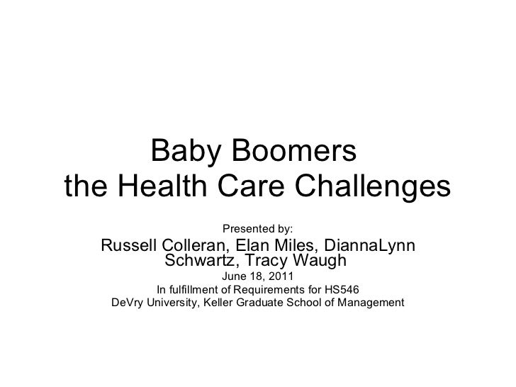 Baby Boomers  the Health Care Challenges Presented by: Russell Colleran, Elan Miles, DiannaLynn Schwartz, Tracy Waugh  Jun...