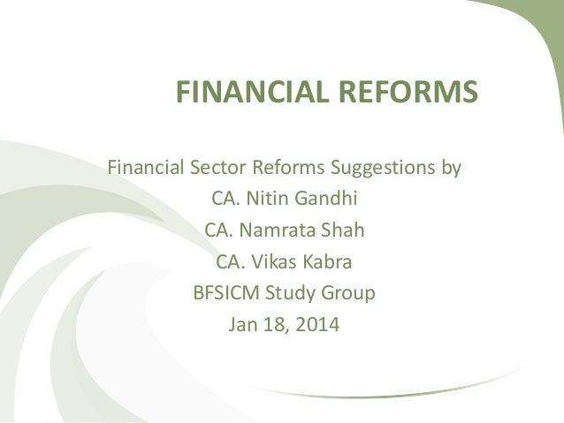 FINANCIAL REFORMS Financial Sector Reforms Suggestions by CA. Nitin Gandhi CA. Namrata Shah CA. Vikas Kabra BFSICM Study G...