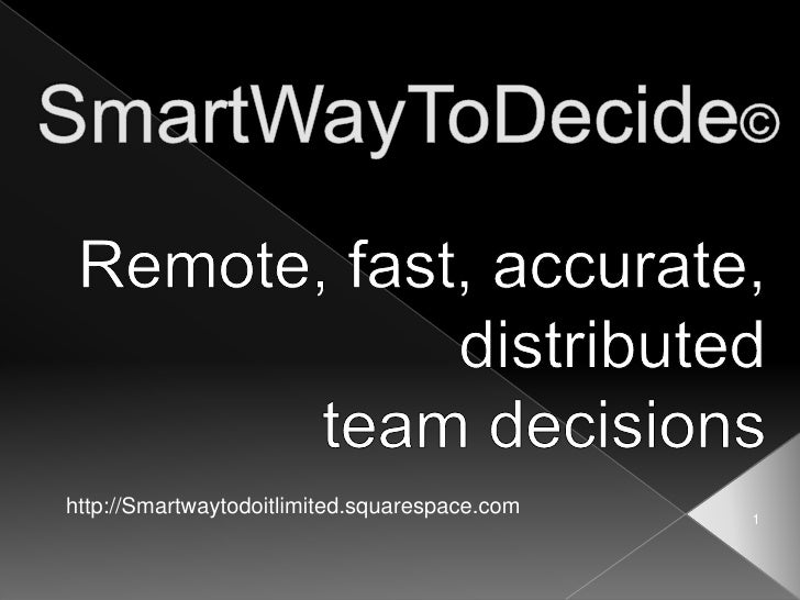 SmartWayToDecide©<br />Remote, fast, accurate,<br /> distributed <br />team decisions<br />http://Smartwaytodoitlimited.sq...