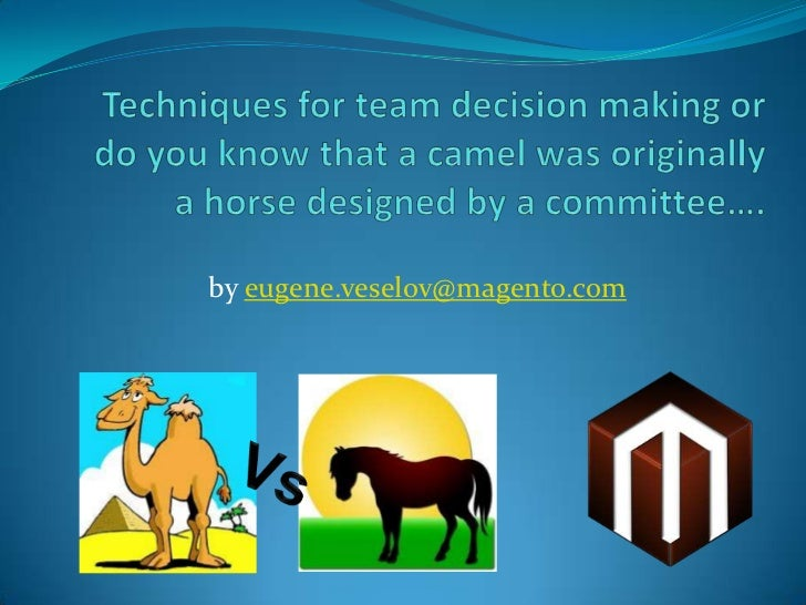 Techniques for team decision making or do you know that a camel was originally a horse designed by a committee….<br />by e...