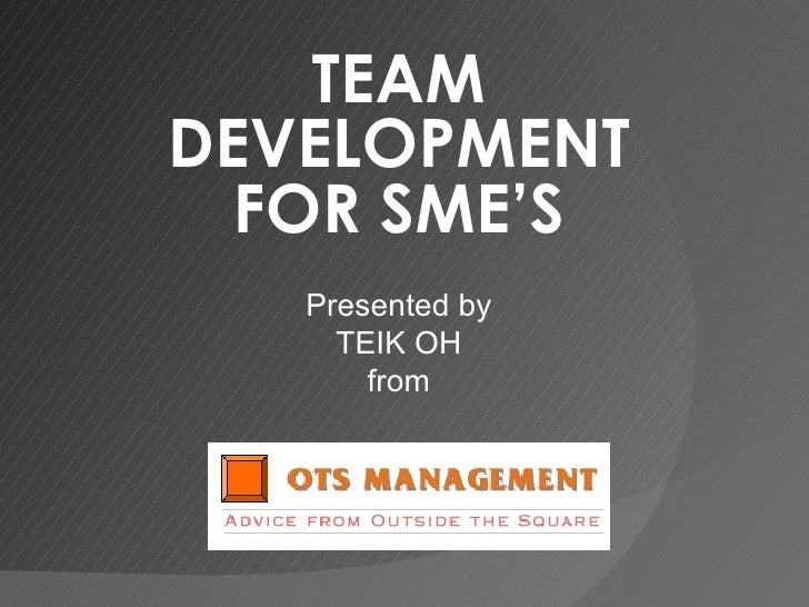 TEAM DEVELOPMENT FOR SME'S Presented by TEIK OH from