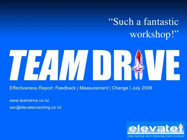 "Effectiveness Report:  Feedback | Measurement | Change | July 2009 www.teamdrive.co.nz [email_address] "" Such a fantastic ..."