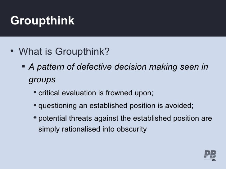 Groupthink  • What is Groupthink?    A pattern of defective decision making seen in     groups      critical evaluation ...