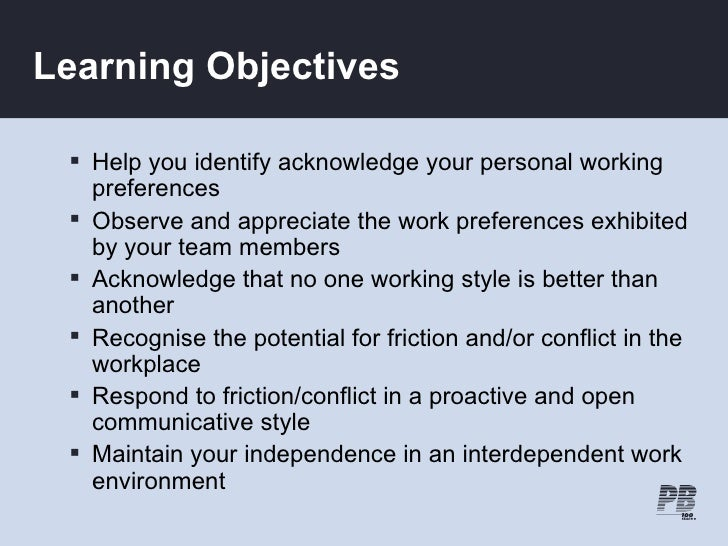Learning Objectives    Help you identify acknowledge your personal working    preferences   Observe and appreciate the w...