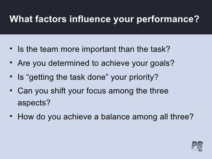 What factors influence your performance?   • Is the team more important than the task? • Are you determined to achieve you...