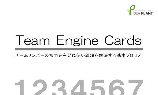 Team Engine Cardsチ ー ム メン バ ー の 知 力 を有 効 に 使 い課 題 を解 決 す る基 本 プロ セ ス