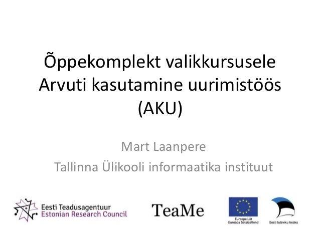 Õppekomplekt valikkursuseleArvuti kasutamine uurimistöös(AKU)Mart LaanpereTallinna Ülikooli informaatika instituut