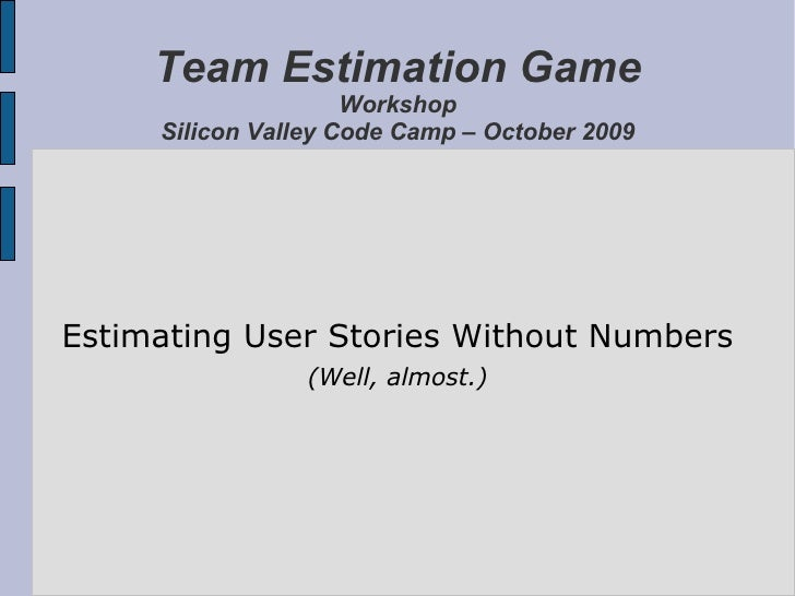 Team Estimation Game Workshop Silicon Valley Code Camp – October 2009 Estimating User Stories Without Numbers (Well, almos...