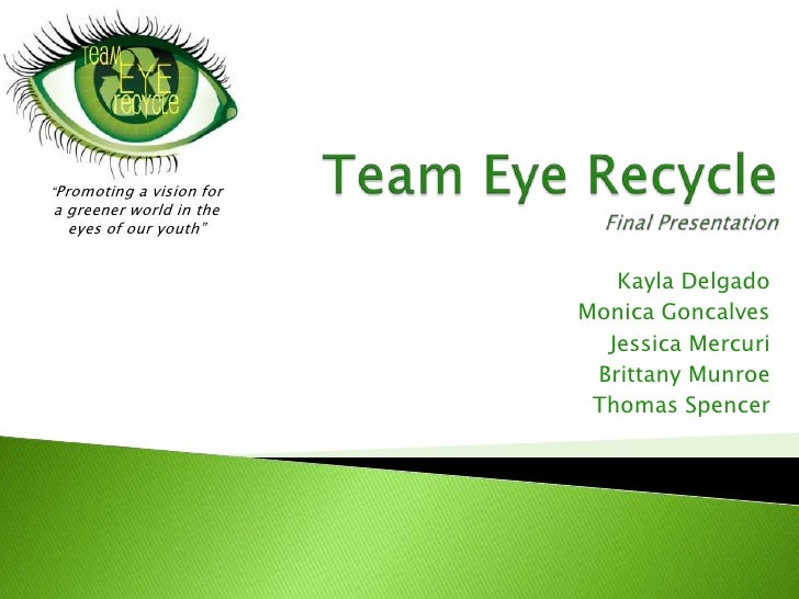 """Team Eye RecycleFinal Presentation <br />""""Promoting a vision for <br />a greener world in the <br />eyes of our youth""""<br ..."""