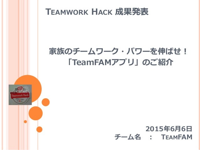 TEAMWORK HACK 成果発表 家族のチームワーク・パワーを伸ばせ! 「TeamFAMアプリ」のご紹介 2015年6月6日 チーム名 : TEAMFAM