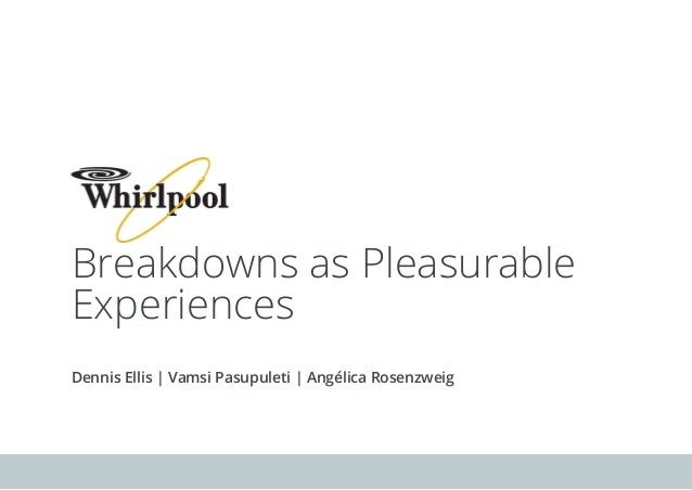 Breakdowns as Pleasurable Experiences Dennis Ellis | Vamsi Pasupuleti | Angélica Rosenzweig