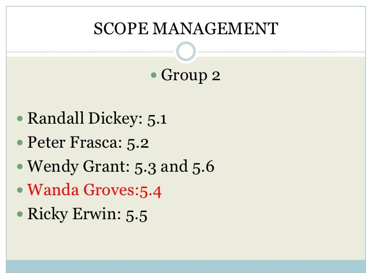 SCOPE MANAGEMENT                       Group 2 Randall Dickey: 5.1 Peter Frasca: 5.2 Wendy Grant: 5.3 and 5.6 Wanda G...